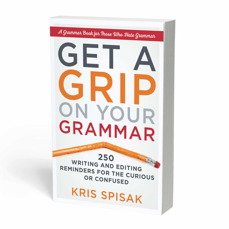 Get a Grip on Your Grammar - 250 Writing and Editing Reminders for the Curious or Confused by Kris Spisak